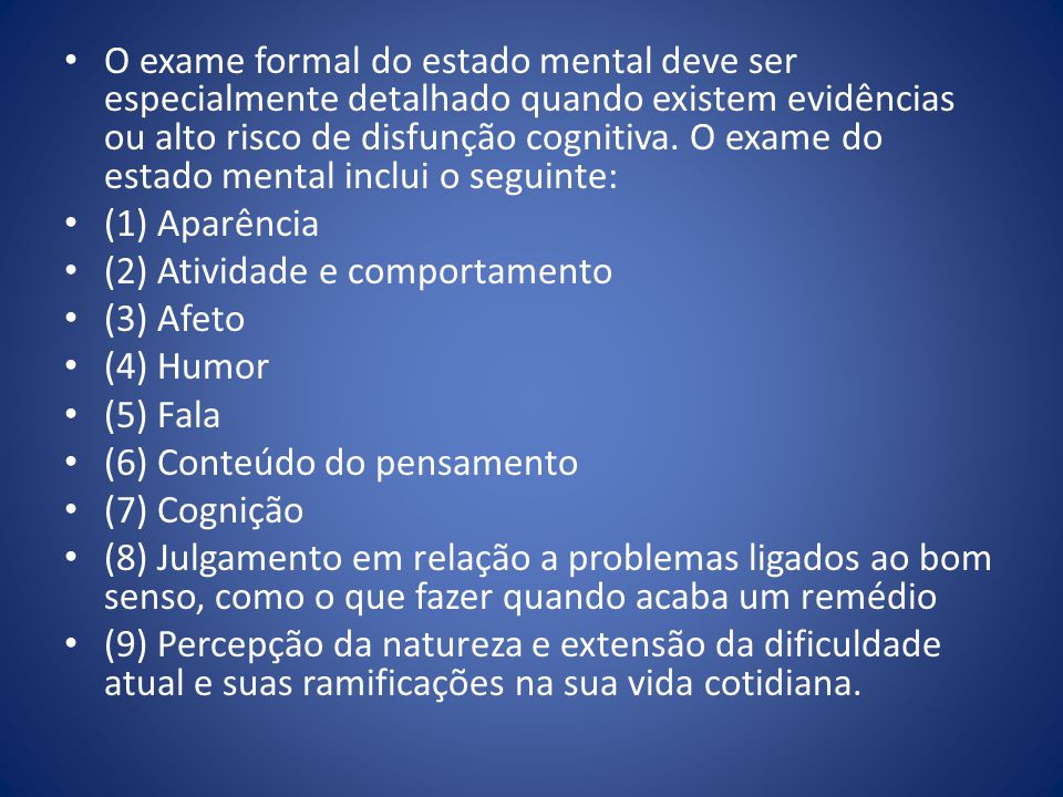 O exame formal do estado mental deve ser especialmente detalhado quando existem evidências ou alto risco de disfunção cognitiva. O exame do estado men