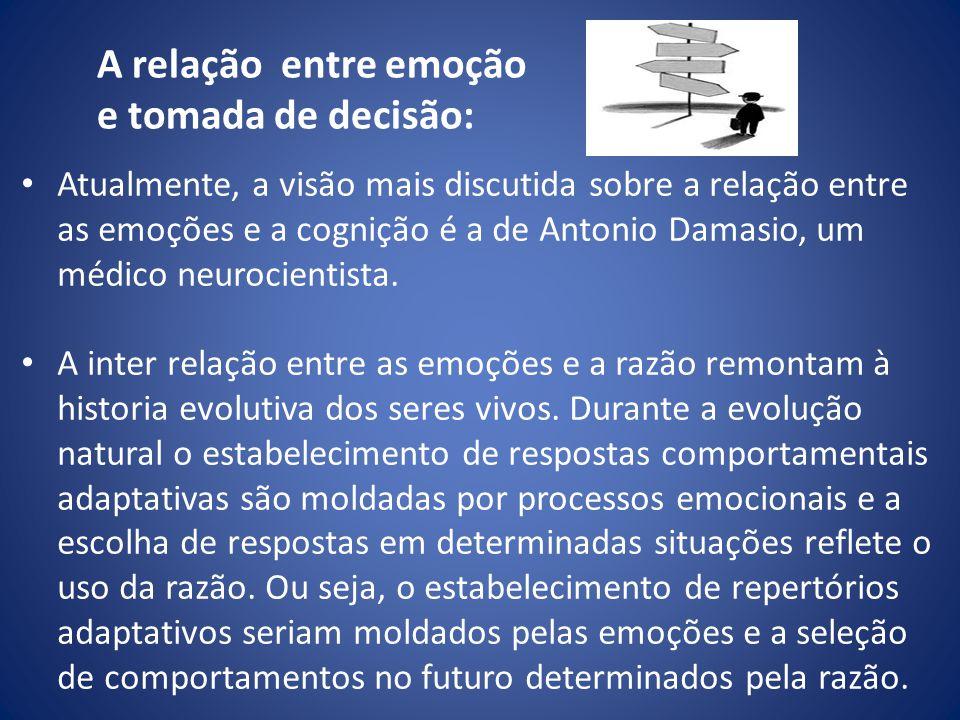 A relação entre emoção e tomada de decisão: Atualmente, a visão mais discutida sobre a relação entre as emoções e a cognição é a de Antonio Damasio, u