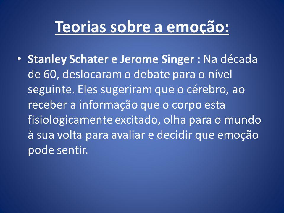 Teorias sobre a emoção: Stanley Schater e Jerome Singer : Na década de 60, deslocaram o debate para o nível seguinte. Eles sugeriram que o cérebro, ao