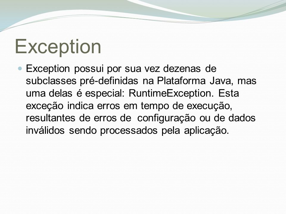 Exception Exception possui por sua vez dezenas de subclasses pré-definidas na Plataforma Java, mas uma delas é especial: RuntimeException.