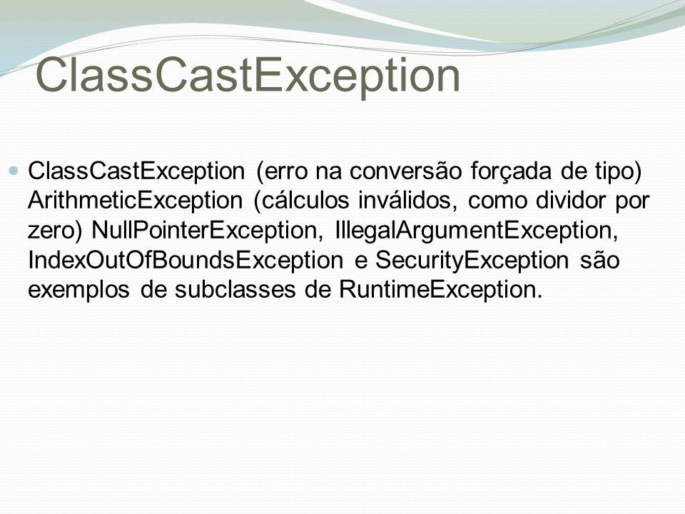 ClassCastException ClassCastException (erro na conversão forçada de tipo) ArithmeticException (cálculos inválidos, como dividor por zero) NullPointerException, IllegalArgumentException, IndexOutOfBoundsException e SecurityException são exemplos de subclasses de RuntimeException.