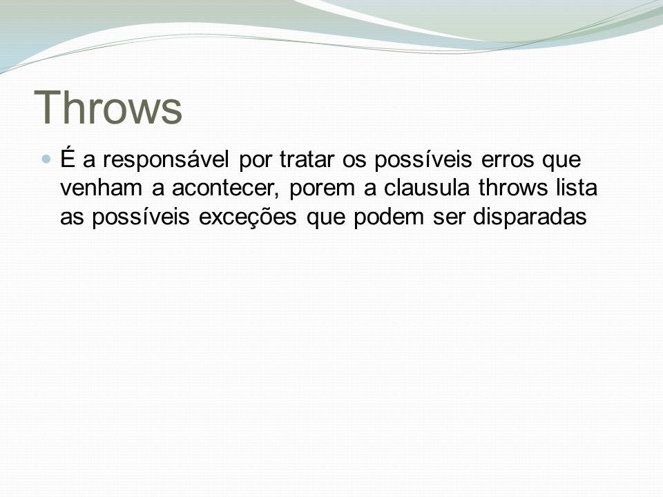 Throws É a responsável por tratar os possíveis erros que venham a acontecer, porem a clausula throws lista as possíveis exceções que podem ser disparadas
