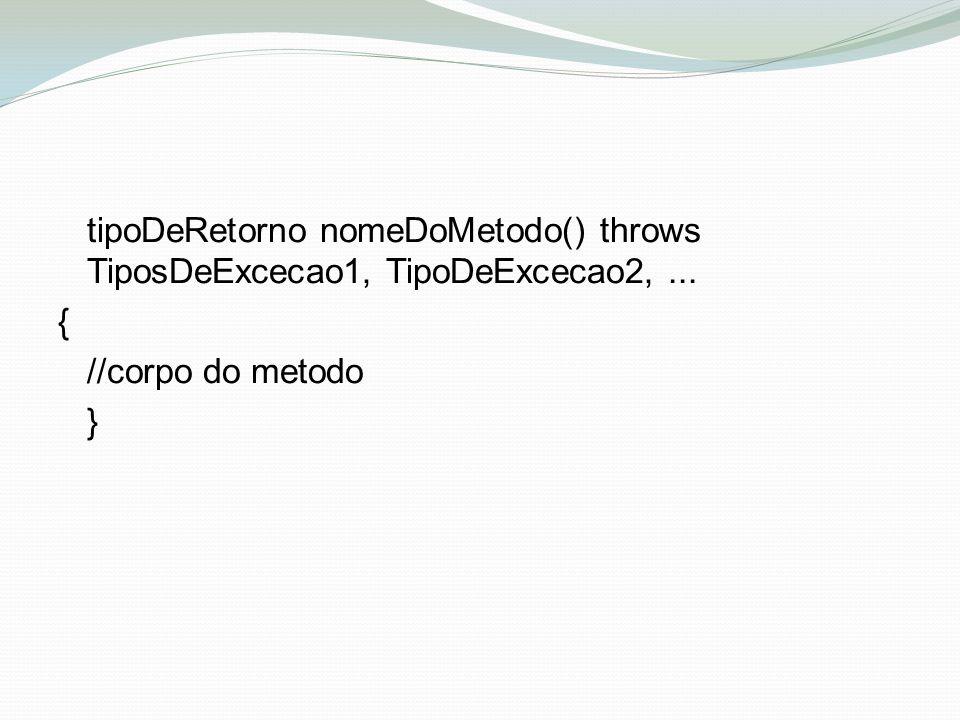 tipoDeRetorno nomeDoMetodo() throws TiposDeExcecao1, TipoDeExcecao2,... { //corpo do metodo }