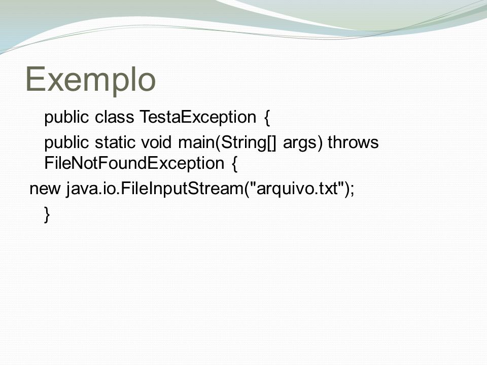 Exemplo public class TestaException { public static void main(String[] args) throws FileNotFoundException { new java.io.FileInputStream(