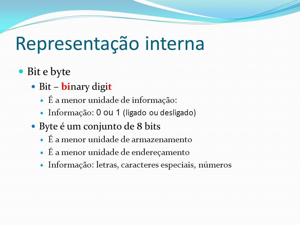 Representação interna Bit e byte Bit – binary digit É a menor unidade de informação: Informação: 0 ou 1 (ligado ou desligado) Byte é um conjunto de 8 bits É a menor unidade de armazenamento É a menor unidade de endereçamento Informação: letras, caracteres especiais, números