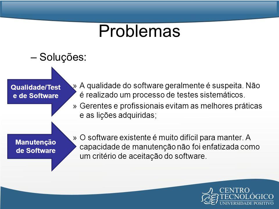 Problemas –Soluções: »A qualidade do software geralmente é suspeita. Não é realizado um processo de testes sistemáticos. »Gerentes e profissionais evi