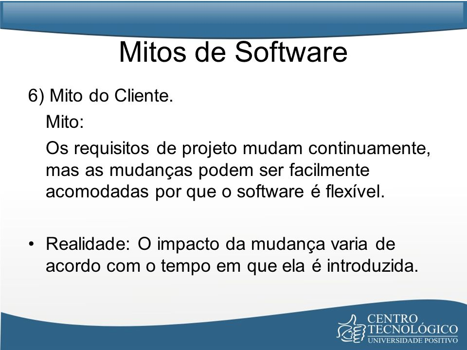 Mitos de Software 6) Mito do Cliente. Mito: Os requisitos de projeto mudam continuamente, mas as mudanças podem ser facilmente acomodadas por que o so