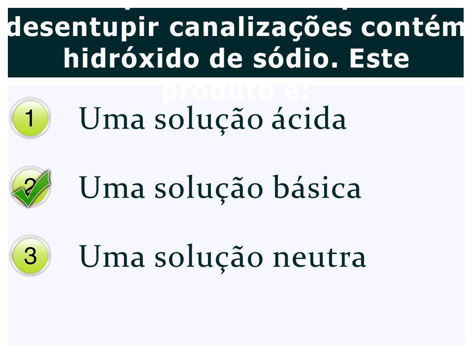 Uma solução ácida Uma solução básica Uma solução neutra Um produto usado para desentupir canalizações contém hidróxido de sódio. Este produto é: