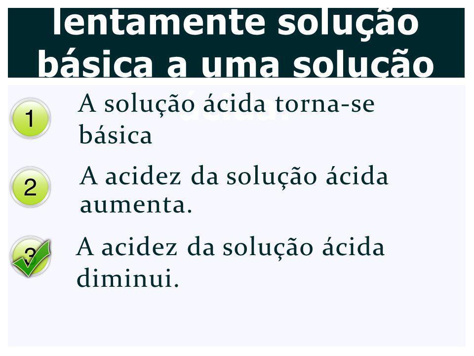 Quando se adiciona lentamente solução básica a uma solução ácida: A solução ácida torna-se básica A acidez da solução ácida aumenta. A acidez da soluç