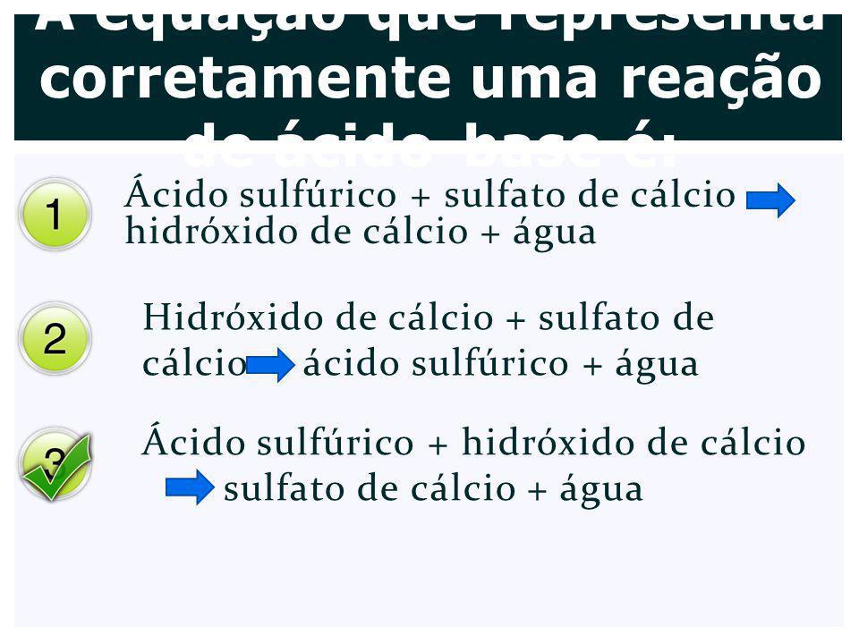 A equação que representa corretamente uma reação de ácido-base é: Ácido sulfúrico + sulfato de cálcio hidróxido de cálcio + água Hidróxido de cálcio +