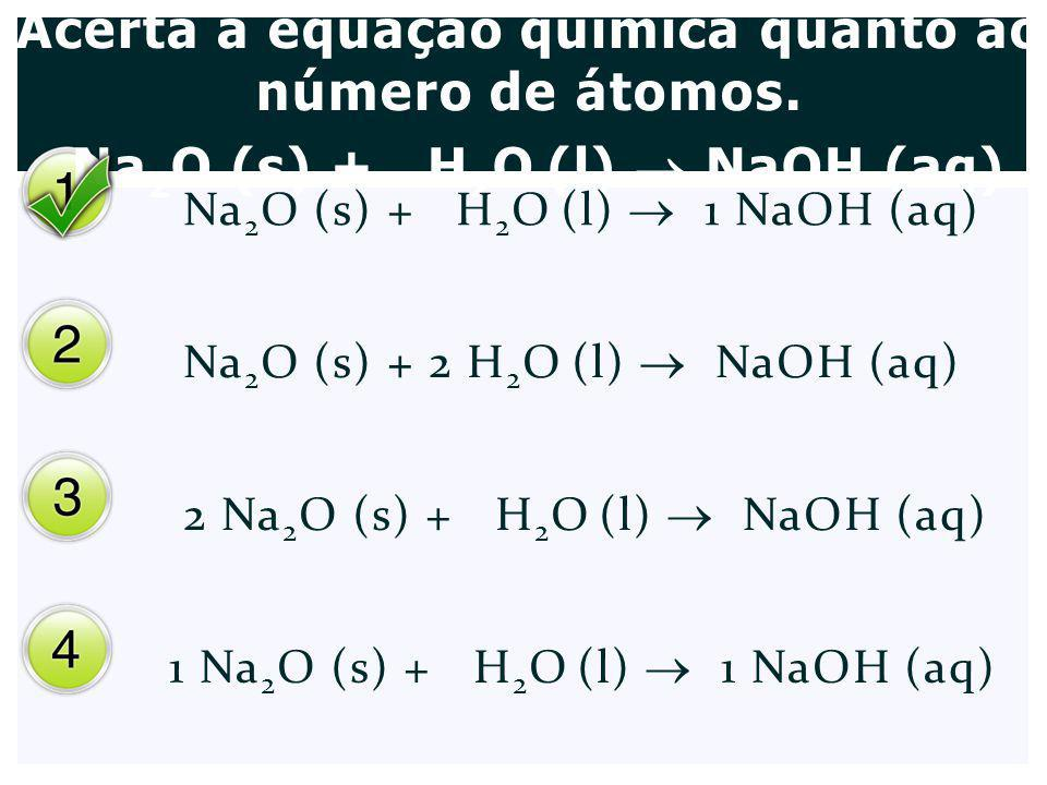 Acerta a equação química quanto ao número de átomos. Na 2 O (s) + H 2 O (l) NaOH (aq) Na 2 O (s) + H 2 O (l) 1 NaOH (aq) Na 2 O (s) + 2 H 2 O (l) NaOH