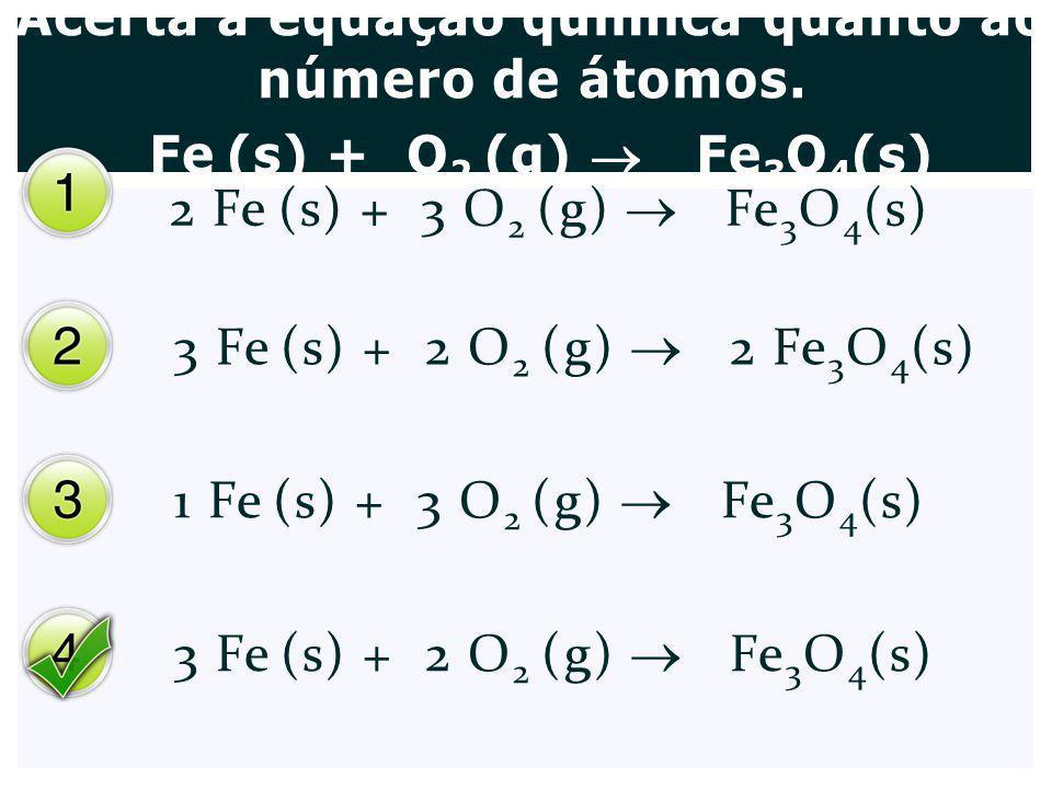 Acerta a equação química quanto ao número de átomos. Fe (s) + O 2 (g) Fe 3 O 4 (s) 2 Fe (s) + 3 O 2 (g) Fe 3 O 4 (s) 3 Fe (s) + 2 O 2 (g) 2 Fe 3 O 4 (