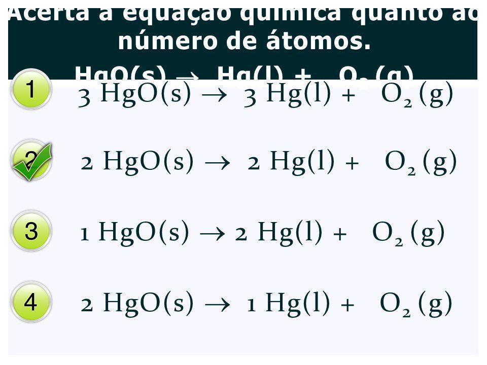 Acerta a equação química quanto ao número de átomos. HgO(s) Hg(l) + O 2 (g) 3 HgO(s) 3 Hg(l) + O 2 (g) 2 HgO(s) 2 Hg(l) + O 2 (g) 1 HgO(s) 2 Hg(l) + O