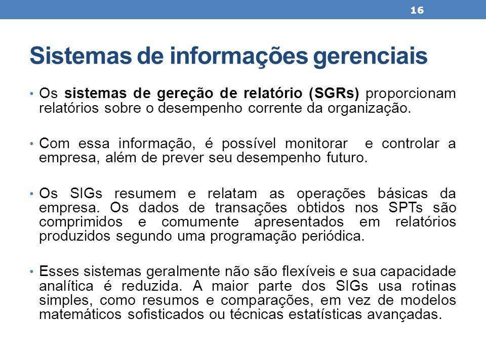 Sistemas de informações gerenciais Os sistemas de gereção de relatório (SGRs) proporcionam relatórios sobre o desempenho corrente da organização. Com
