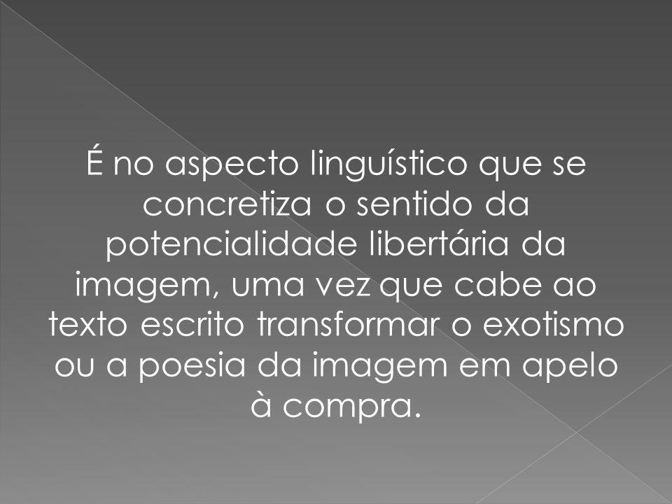 É no aspecto linguístico que se concretiza o sentido da potencialidade libertária da imagem, uma vez que cabe ao texto escrito transformar o exotismo