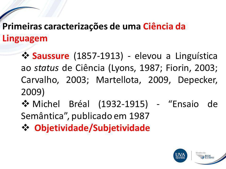 TÓPICO XXX Textos e imagens Primeiras caracterizações de uma Ciência da Linguagem Saussure (1857-1913) - elevou a Linguística ao status de Ciência (Lyons, 1987; Fiorin, 2003; Carvalho, 2003; Martellota, 2009, Depecker, 2009) Michel Bréal (1932-1915) - Ensaio de Semântica, publicado em 1987 Objetividade/Subjetividade
