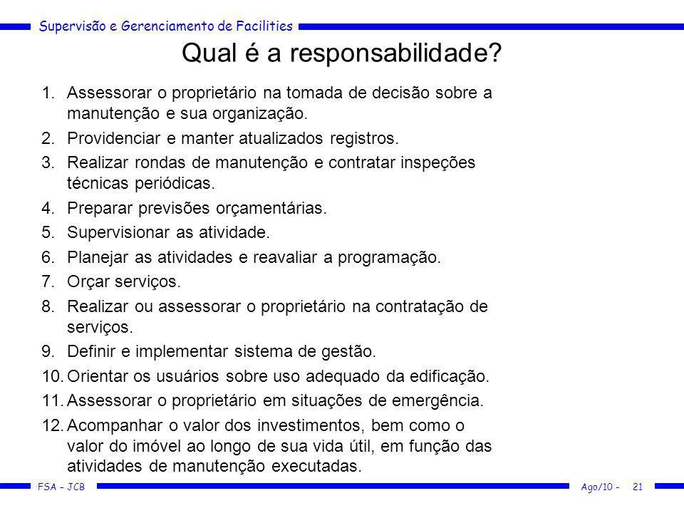 Supervisão e Gerenciamento de Facilities FSA – JCB Qual é a responsabilidade? 1.Assessorar o proprietário na tomada de decisão sobre a manutenção e su