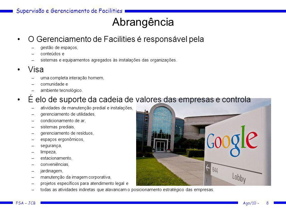 Supervisão e Gerenciamento de Facilities FSA – JCB Ago/10 -8 Abrangência O Gerenciamento de Facilities é responsável pela –gestão de espaços, –conteúd