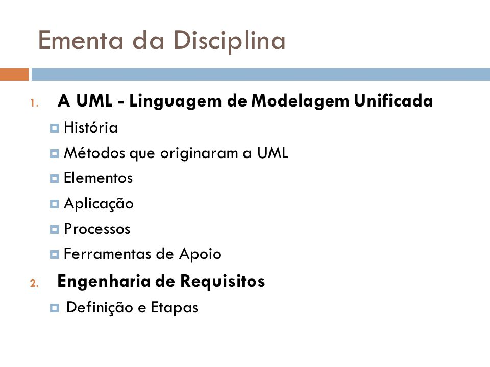 Ementa da Disciplina 1. A UML - Linguagem de Modelagem Unificada História Métodos que originaram a UML Elementos Aplicação Processos Ferramentas de Ap
