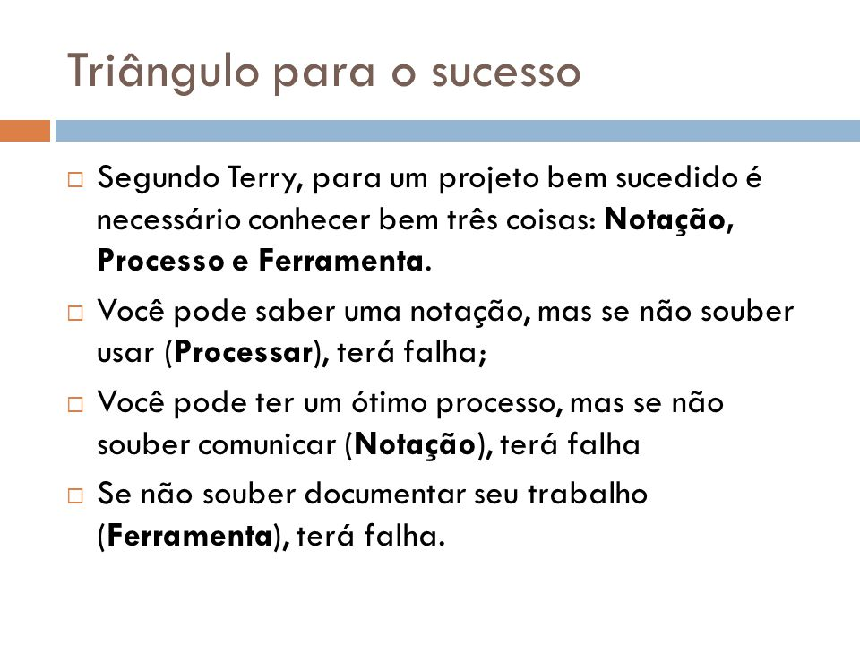 Triângulo para o sucesso Segundo Terry, para um projeto bem sucedido é necessário conhecer bem três coisas: Notação, Processo e Ferramenta. Você pode