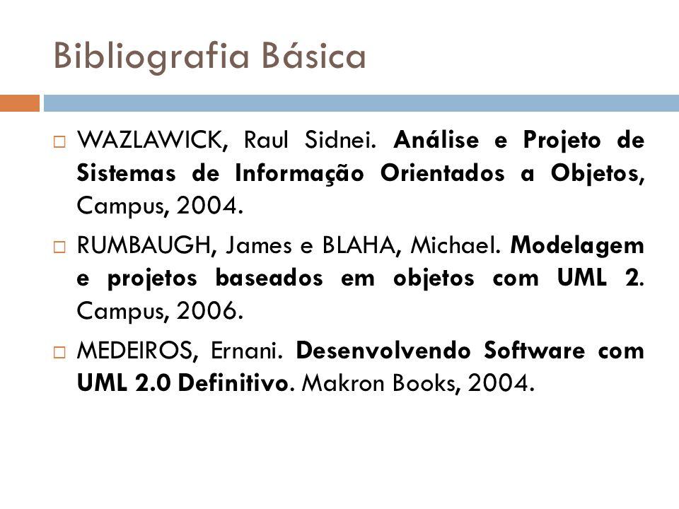 Bibliografia Básica WAZLAWICK, Raul Sidnei. Análise e Projeto de Sistemas de Informação Orientados a Objetos, Campus, 2004. RUMBAUGH, James e BLAHA, M