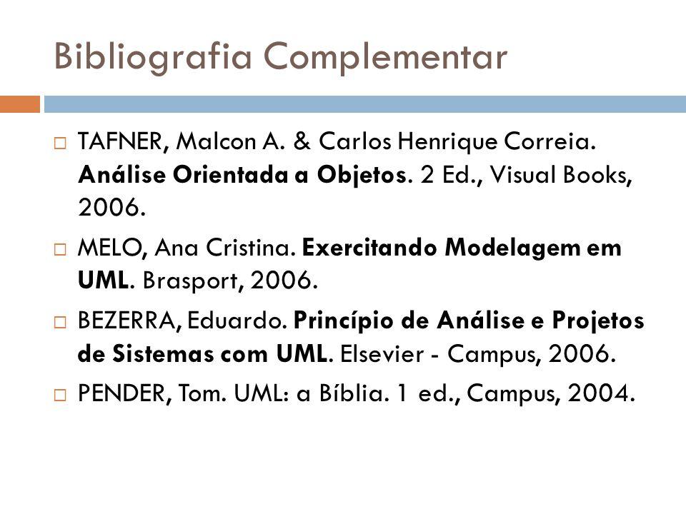 Bibliografia Complementar TAFNER, Malcon A. & Carlos Henrique Correia. Análise Orientada a Objetos. 2 Ed., Visual Books, 2006. MELO, Ana Cristina. Exe