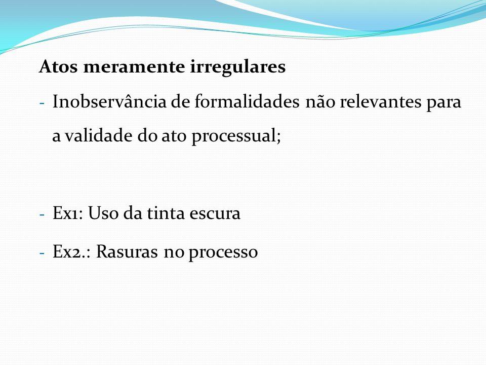 Atos meramente irregulares - Inobservância de formalidades não relevantes para a validade do ato processual; - Ex1: Uso da tinta escura - Ex2.: Rasura