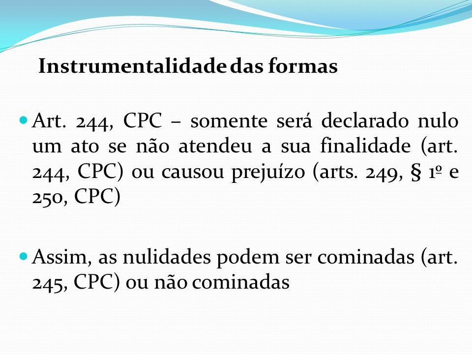Instrumentalidade das formas Art. 244, CPC – somente será declarado nulo um ato se não atendeu a sua finalidade (art. 244, CPC) ou causou prejuízo (ar