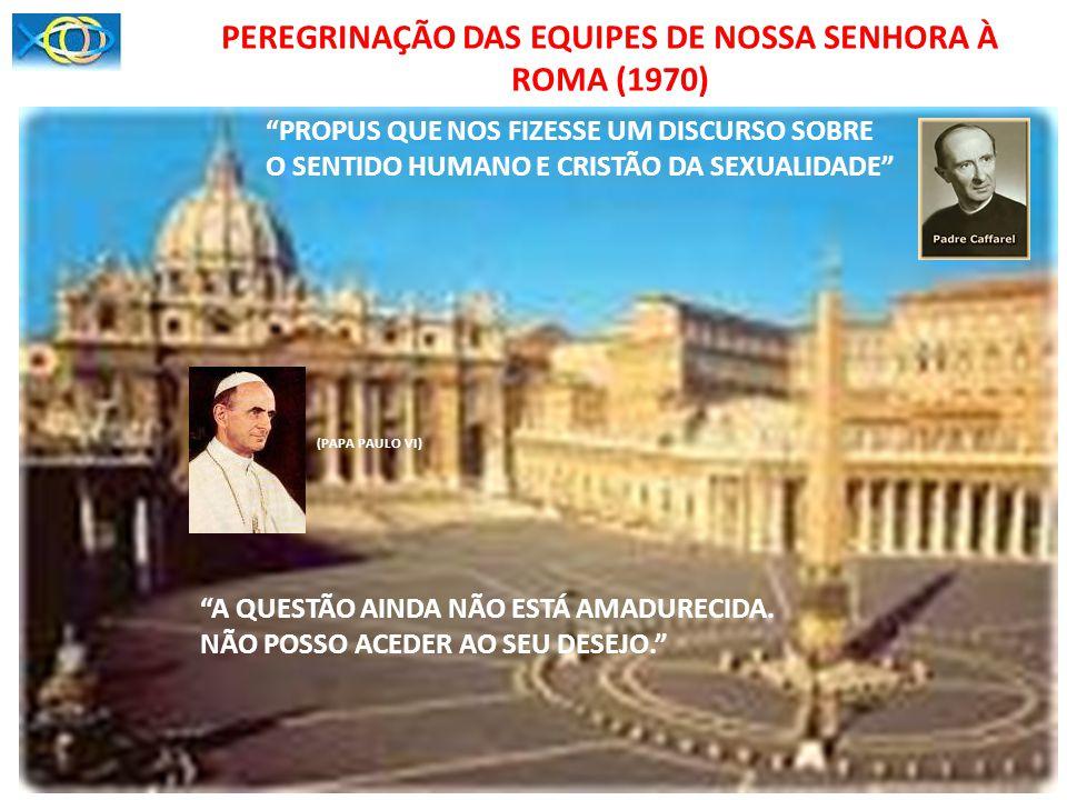 PEREGRINAÇÃO DAS EQUIPES DE NOSSA SENHORA À ROMA (1970) PROPUS QUE NOS FIZESSE UM DISCURSO SOBRE O SENTIDO HUMANO E CRISTÃO DA SEXUALIDADE A QUESTÃO A