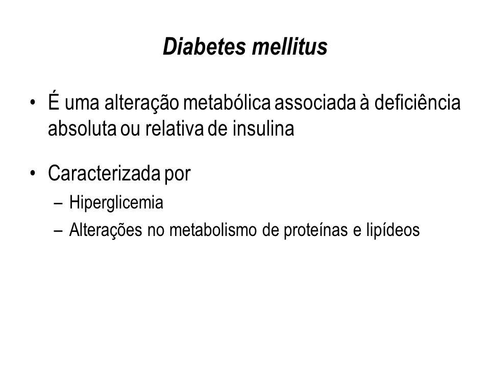 Diabetes mellitus É uma alteração metabólica associada à deficiência absoluta ou relativa de insulina Caracterizada por –Hiperglicemia –Alterações no