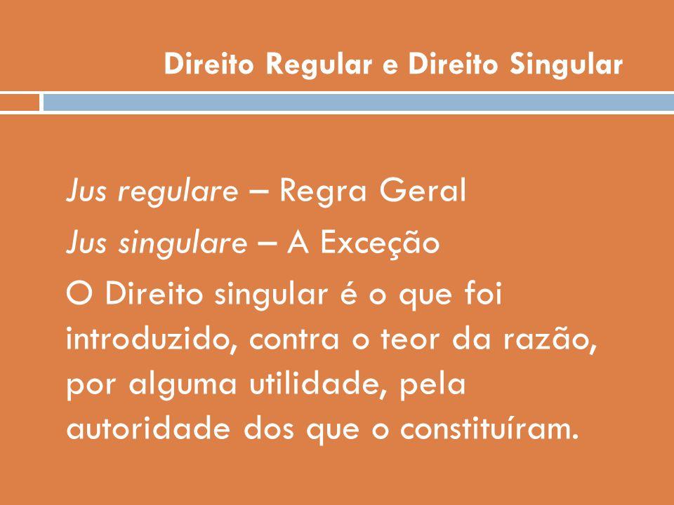 Direito Regular e Direito Singular Jus regulare – Regra Geral Jus singulare – A Exceção O Direito singular é o que foi introduzido, contra o teor da r