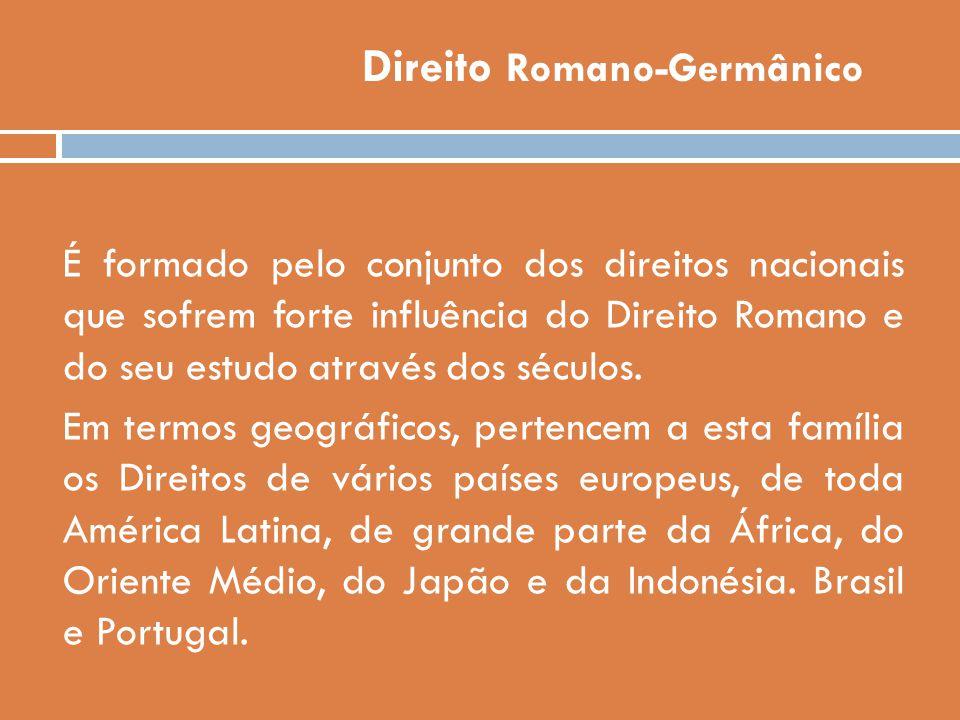 Direito Romano-Germânico É formado pelo conjunto dos direitos nacionais que sofrem forte influência do Direito Romano e do seu estudo através dos sécu