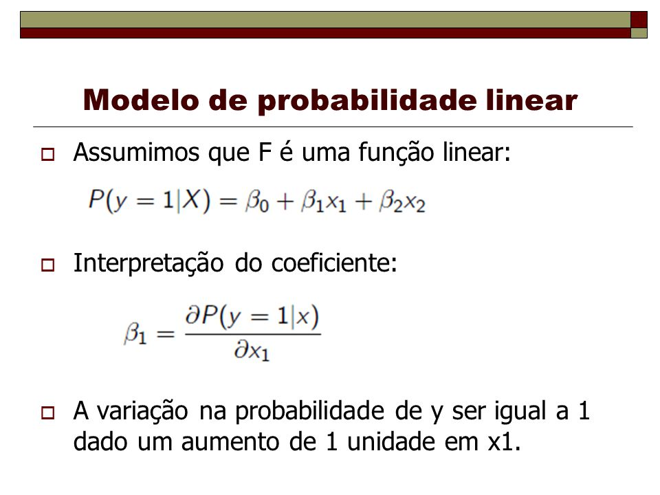 Modelo de probabilidade linear Assumimos que F é uma função linear: Interpretação do coeficiente: A variação na probabilidade de y ser igual a 1 dado