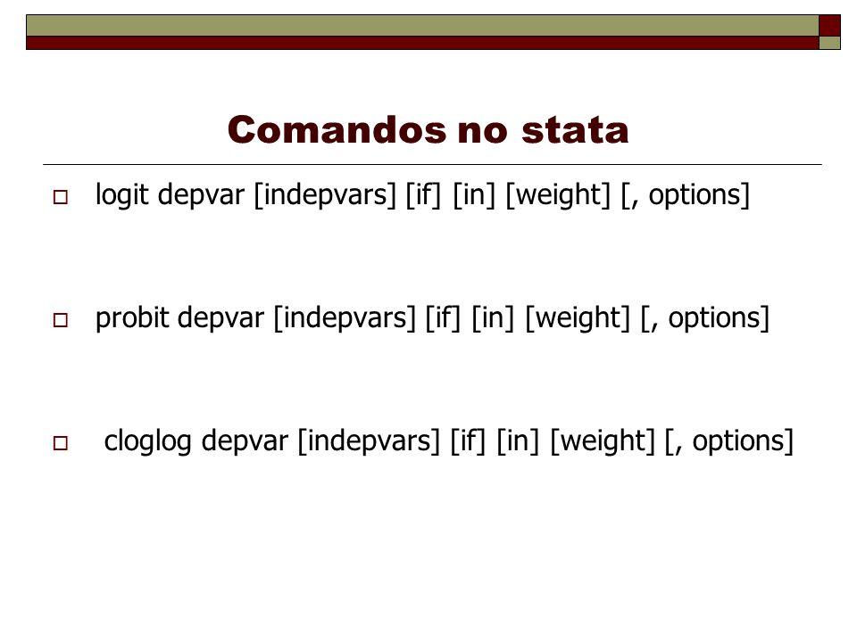 Comandos no stata logit depvar [indepvars] [if] [in] [weight] [, options] probit depvar [indepvars] [if] [in] [weight] [, options] cloglog depvar [ind