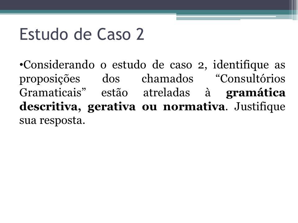 Considerando o estudo de caso 2, identifique as proposições dos chamados Consultórios Gramaticais estão atreladas à gramática descritiva, gerativa ou normativa.