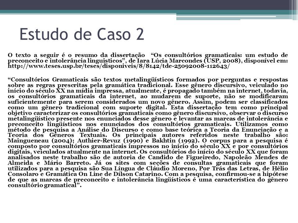 Estudo de Caso 2 O texto a seguir é o resumo da dissertação Os consultórios gramaticais: um estudo de preconceito e intolerância linguisticos, de Iara Lúcia Marcondes (USP, 2008), disponível em: http://www.teses.usp.br/teses/disponiveis/8/8142/tde-25092008-112643/ Consultórios Gramaticais são textos metalingüísticos formados por perguntas e respostas sobre as regras prescritas pela gramática tradicional.