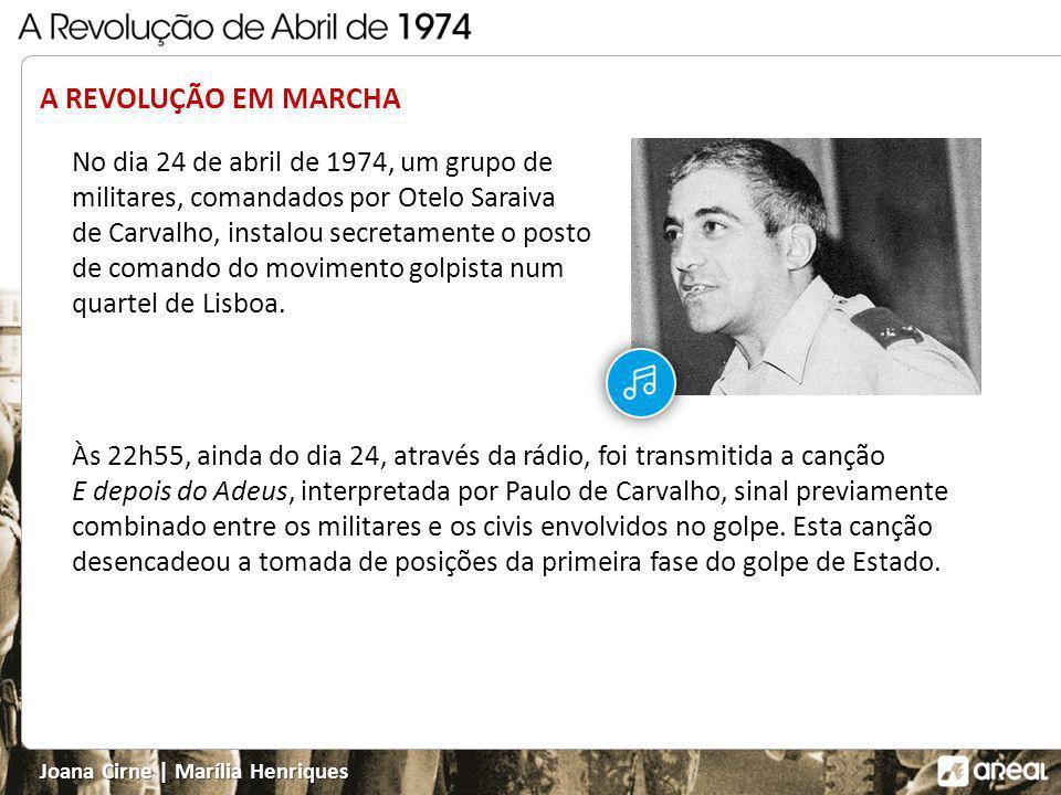 Joana Cirne   Marília Henriques A REVOLUÇÃO EM MARCHA No dia 24 de abril de 1974, um grupo de militares, comandados por Otelo Saraiva de Carvalho, instalou secretamente o posto de comando do movimento golpista num quartel de Lisboa.