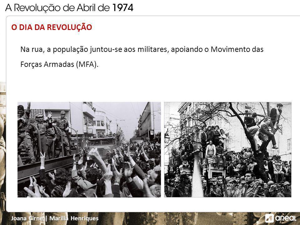 Joana Cirne   Marília Henriques O DIA DA REVOLUÇÃO Na rua, a população juntou-se aos militares, apoiando o Movimento das Forças Armadas (MFA).