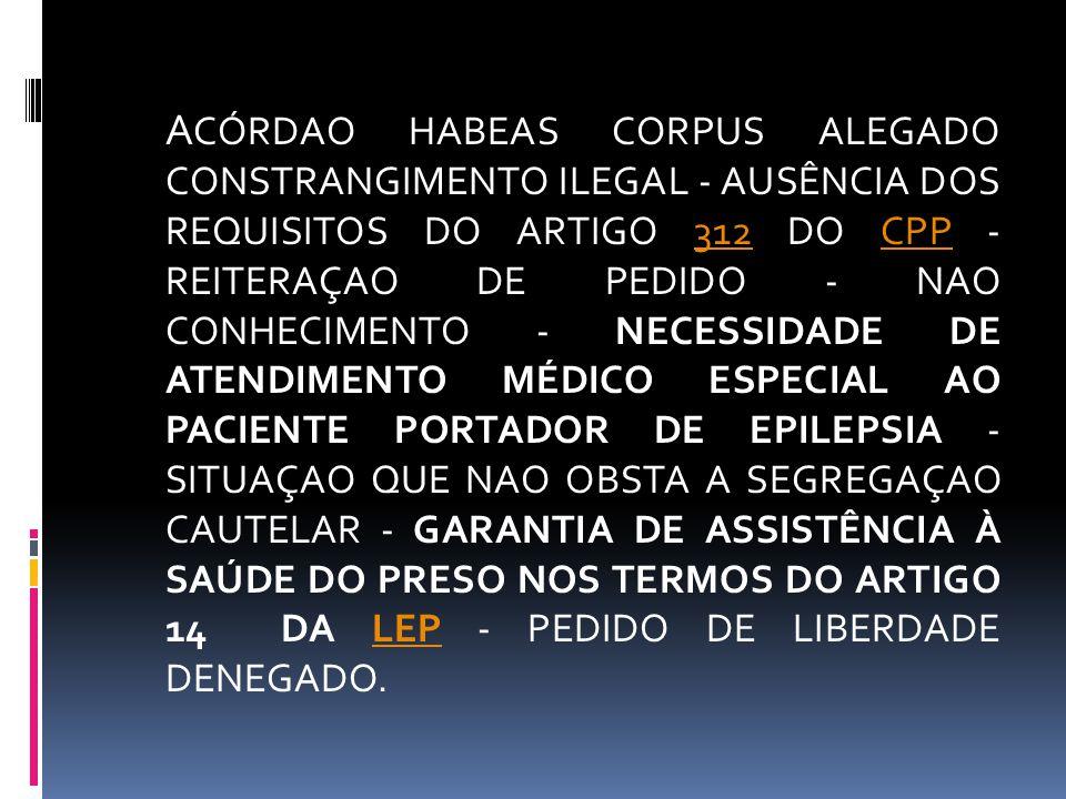 A CÓRDAO HABEAS CORPUS ALEGADO CONSTRANGIMENTO ILEGAL - AUSÊNCIA DOS REQUISITOS DO ARTIGO 312 DO CPP - REITERAÇAO DE PEDIDO - NAO CONHECIMENTO - NECES