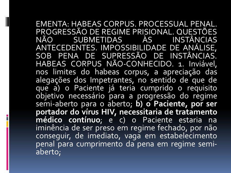 EMENTA: HABEAS CORPUS. PROCESSUAL PENAL. PROGRESSÃO DE REGIME PRISIONAL. QUESTÕES NÃO SUBMETIDAS ÀS INSTÂNCIAS ANTECEDENTES. IMPOSSIBILIDADE DE ANÁLIS