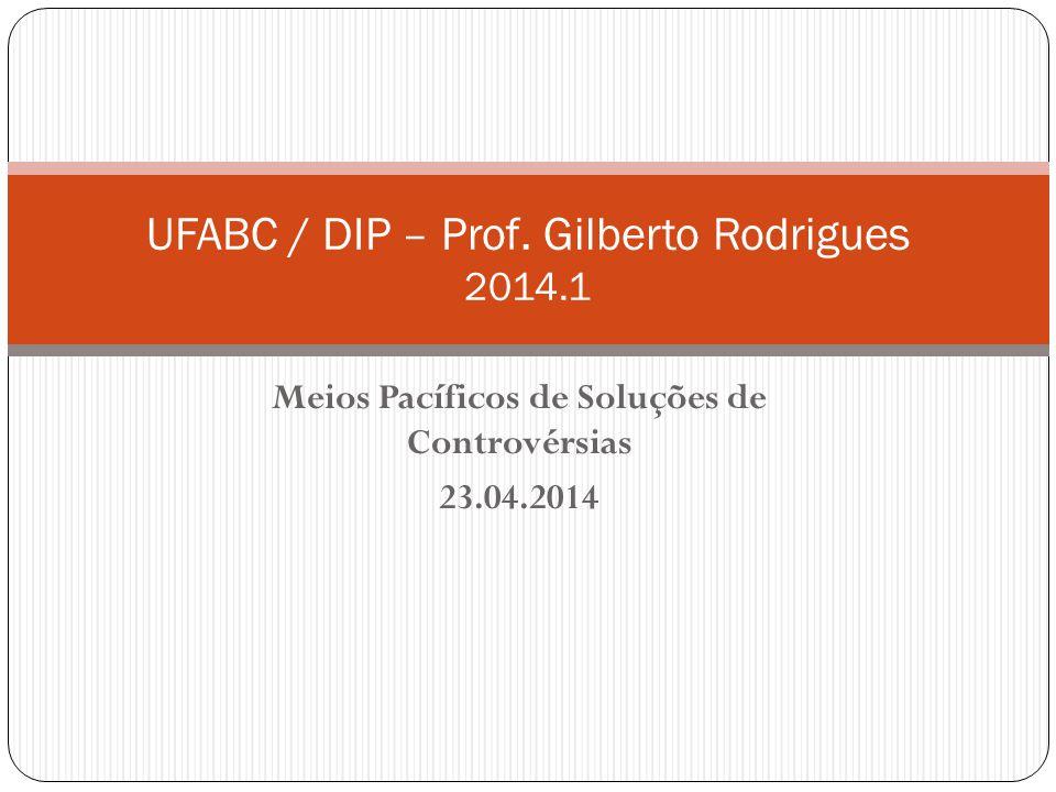 Meios Pacíficos de Soluções de Controvérsias 23.04.2014 UFABC / DIP – Prof. Gilberto Rodrigues 2014.1
