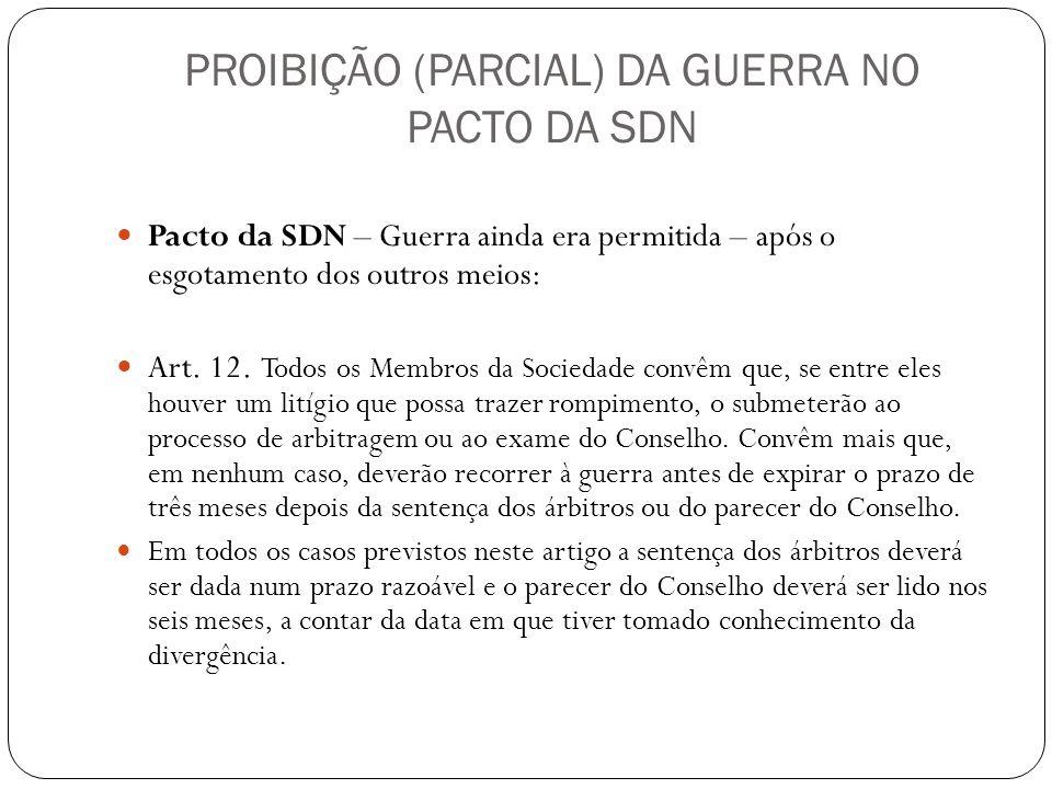 PROIBIÇÃO (PARCIAL) DA GUERRA NO PACTO DA SDN Pacto da SDN – Guerra ainda era permitida – após o esgotamento dos outros meios: Art. 12. Todos os Membr