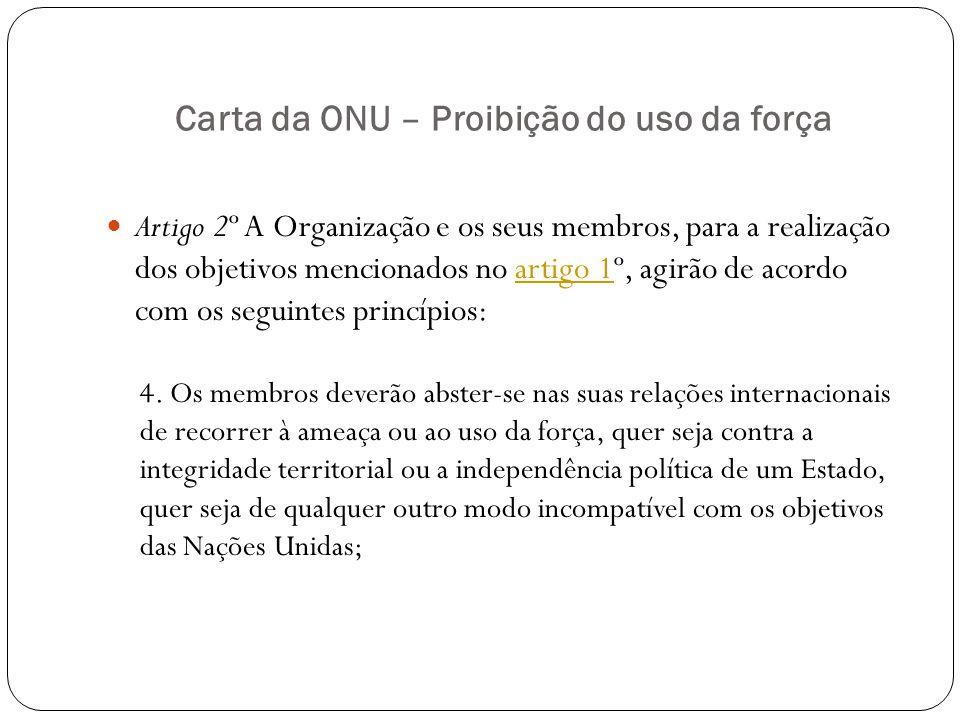 Carta da ONU – Proibição do uso da força Artigo 2º A Organização e os seus membros, para a realização dos objetivos mencionados no artigo 1º, agirão d