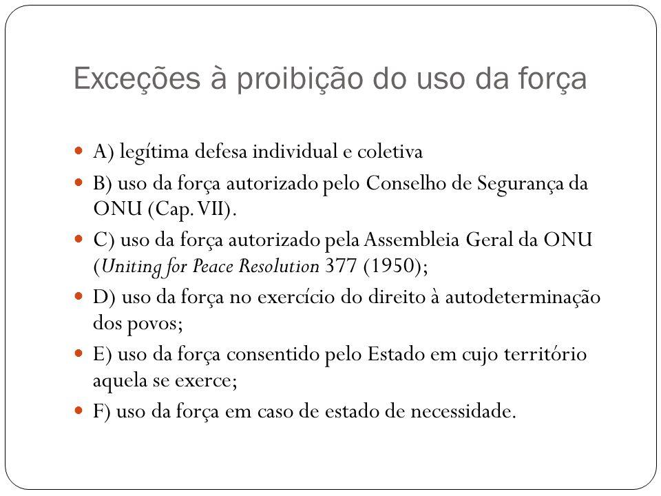 Exceções à proibição do uso da força A) legítima defesa individual e coletiva B) uso da força autorizado pelo Conselho de Segurança da ONU (Cap. VII).