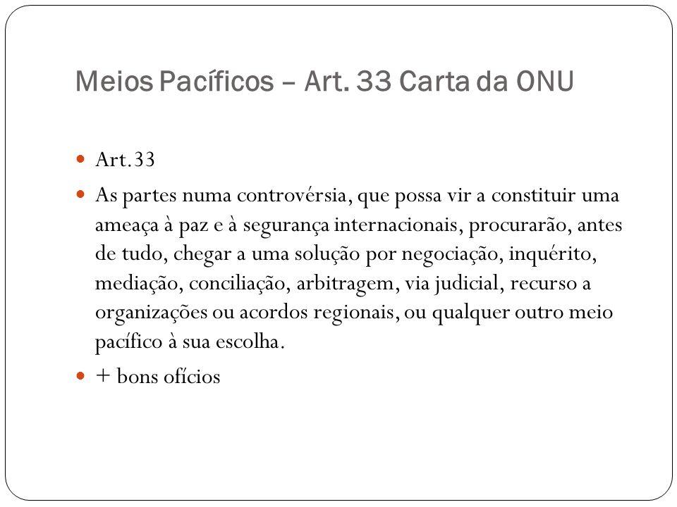 Meios Pacíficos – Art. 33 Carta da ONU Art.33 As partes numa controvérsia, que possa vir a constituir uma ameaça à paz e à segurança internacionais, p
