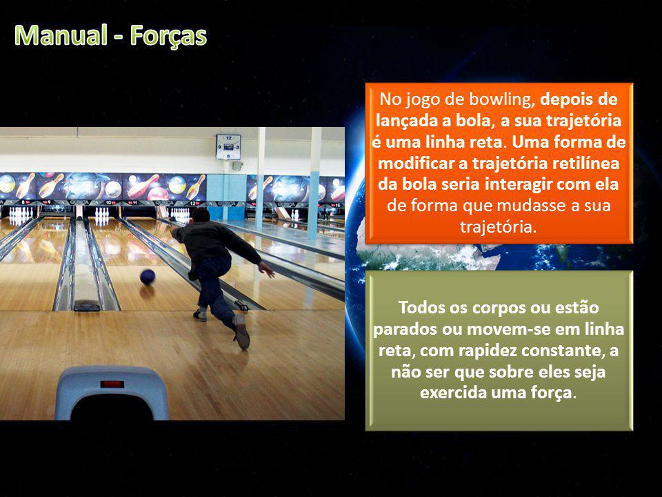 No jogo de bowling, depois de lançada a bola, a sua trajetória é uma linha reta. Uma forma de modificar a trajetória retilínea da bola seria interagir