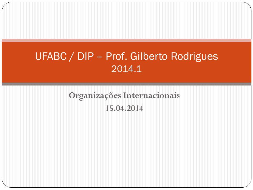 Organizações Internacionais 15.04.2014 UFABC / DIP – Prof. Gilberto Rodrigues 2014.1