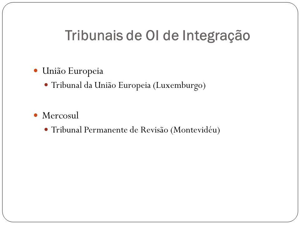 Tribunais de OI de Integração União Europeia Tribunal da União Europeia (Luxemburgo) Mercosul Tribunal Permanente de Revisão (Montevidéu)