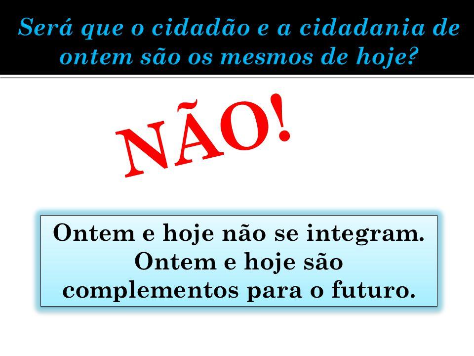 NÃO! Ontem e hoje não se integram. Ontem e hoje são complementos para o futuro.