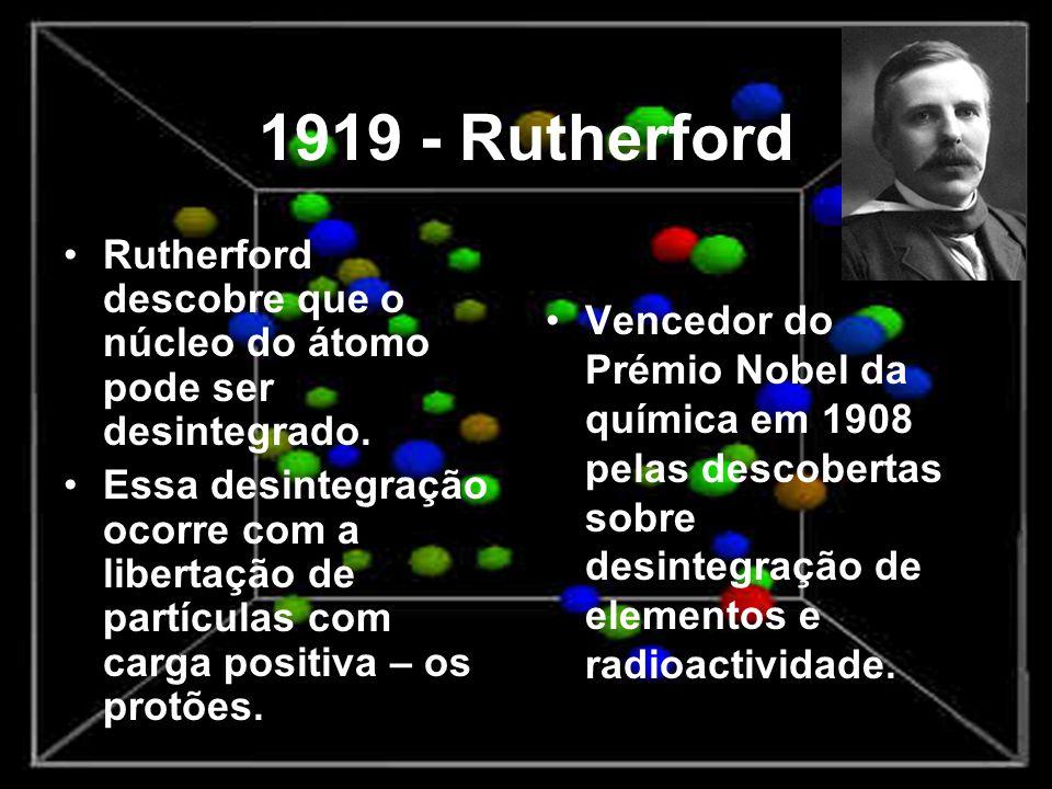 1919 - Rutherford Rutherford descobre que o núcleo do átomo pode ser desintegrado. Essa desintegração ocorre com a libertação de partículas com carga
